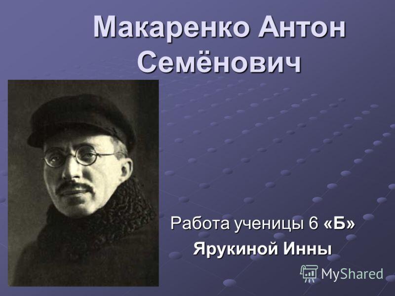 Макаренко Антон Семёнович Работа ученицы 6 «Б» Ярукиной Инны