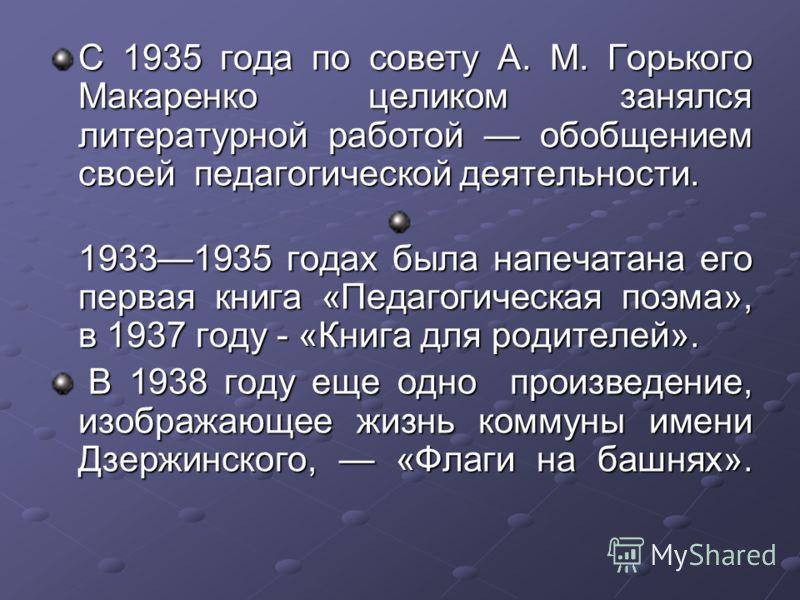 С 1935 года по совету А. М. Горького Макаренко целиком занялся литературной работой обобщением своей педагогической деятельности. 19331935 годах была напечатана его первая книга «Педагогическая поэма», в 1937 году - «Книга для родителей». В 1938 году