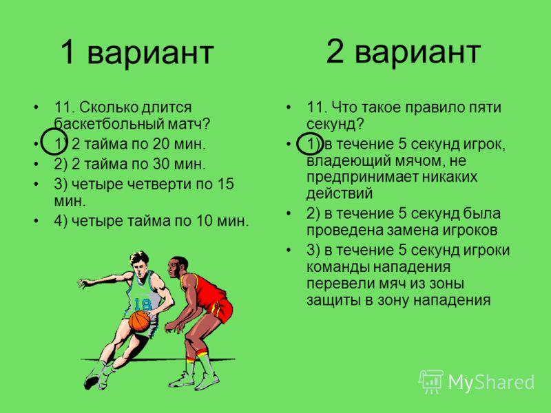 1 вариант 11. Сколько длится баскетбольный матч? 1) 2 тайма по 20 мин. 2) 2 тайма по 30 мин. 3) четыре четверти по 15 мин. 4) четыре тайма по 10 мин. 11. Что такое правило пяти секунд? 1) в течение 5 секунд игрок, владеющий мячом, не предпринимает ни