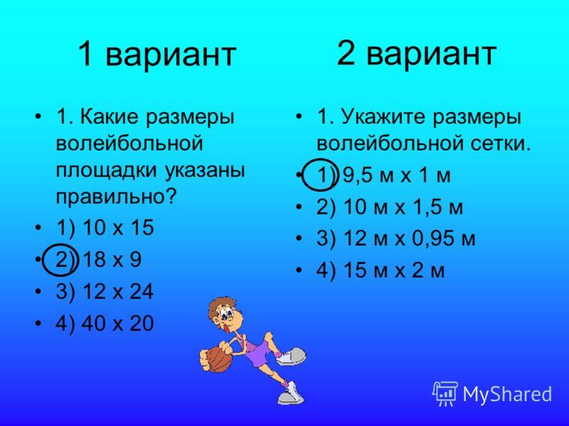 1 вариант 1. Какие размеры волейбольной площадки указаны правильно? 1) 10 х 15 2) 18 х 9 3) 12 х 24 4) 40 х 20 1. Укажите размеры волейбольной сетки. 1) 9,5 м х 1 м 2) 10 м х 1,5 м 3) 12 м х 0,95 м 4) 15 м х 2 м 2 вариант
