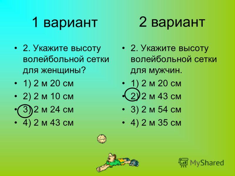1 вариант 2. Укажите высоту волейбольной сетки для женщины? 1) 2 м 20 см 2) 2 м 10 см 3) 2 м 24 см 4) 2 м 43 см 2. Укажите высоту волейбольной сетки для мужчин. 1) 2 м 20 см 2) 2 м 43 см 3) 2 м 54 см 4) 2 м 35 см 2 вариант