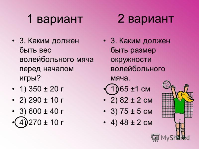 1 вариант 3. Каким должен быть вес волейбольного мяча перед началом игры? 1) 350 ± 20 г 2) 290 ± 10 г 3) 600 ± 40 г 4) 270 ± 10 г 3. Каким должен быть размер окружности волейбольного мяча. 1) 65 ±1 см 2) 82 ± 2 см 3) 75 ± 5 см 4) 48 ± 2 см 2 вариант