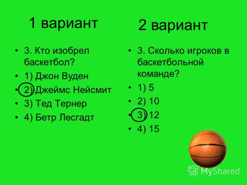 1 вариант 3. Кто изобрел баскетбол? 1) Джон Вуден 2) Джеймс Нейсмит 3) Тед Тернер 4) Бетр Лесгадт 3. Сколько игроков в баскетбольной команде? 1) 5 2) 10 3) 12 4) 15 2 вариант