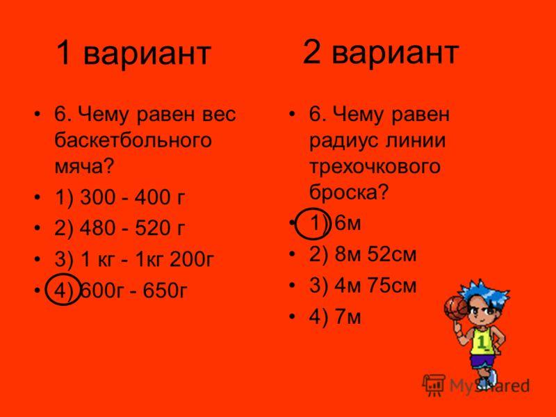 1 вариант 6. Чему равен вес баскетбольного мяча? 1) 300 - 400 г 2) 480 - 520 г 3) 1 кг - 1кг 200г 4) 600г - 650г 6. Чему равен радиус линии трехочкового броска? 1) 6м 2) 8м 52см 3) 4м 75см 4) 7м 2 вариант