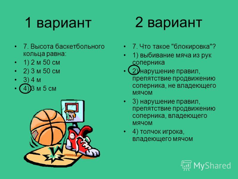 1 вариант 7. Высота баскетбольного кольца равна: 1) 2 м 50 см 2) 3 м 50 см 3) 4 м 4) 3 м 5 см 7. Что такое