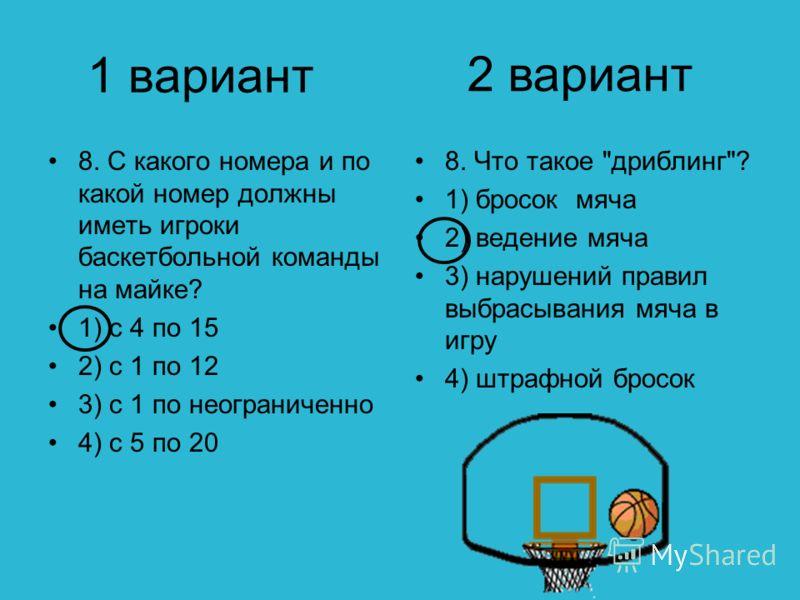1 вариант 8. С какого номера и по какой номер должны иметь игроки баскетбольной команды на майке? 1) с 4 по 15 2) с 1 по 12 3) с 1 по неограниченно 4) с 5 по 20 8. Что такое