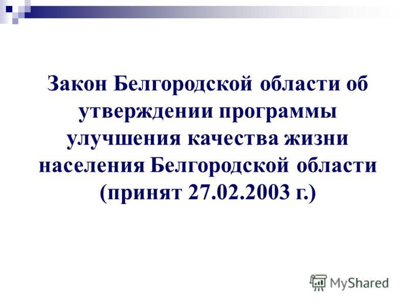 Закон Белгородской области об утверждении программы улучшения качества жизни населения Белгородской области (принят 27.02.2003 г.)