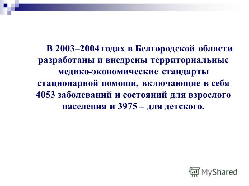 В 2003–2004 годах в Белгородской области разработаны и внедрены территориальные медико-экономические стандарты стационарной помощи, включающие в себя 4053 заболеваний и состояний для взрослого населения и 3975 – для детского.