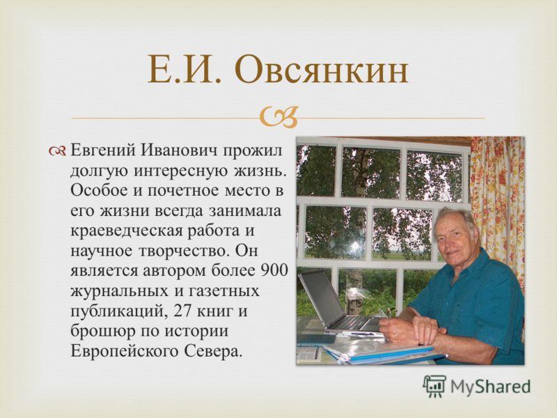 Евгений Иванович прожил долгую интересную жизнь. Особое и почетное место в его жизни всегда занимала краеведческая работа и научное творчество. Он является автором более 900 журнальных и газетных публикаций, 27 книг и брошюр по истории Европейского С