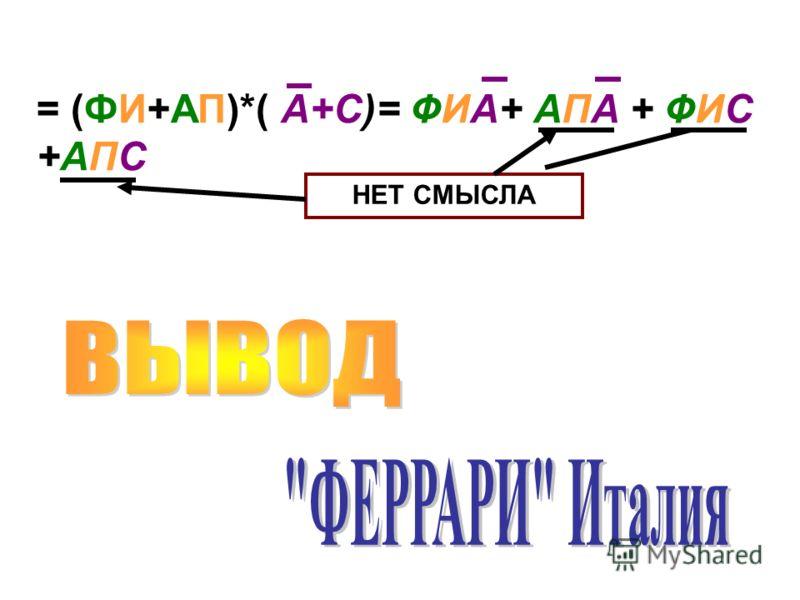 = (ФИ+АП)*( А+С)= ФИА+ АПА + ФИС +АПС НЕТ СМЫСЛА