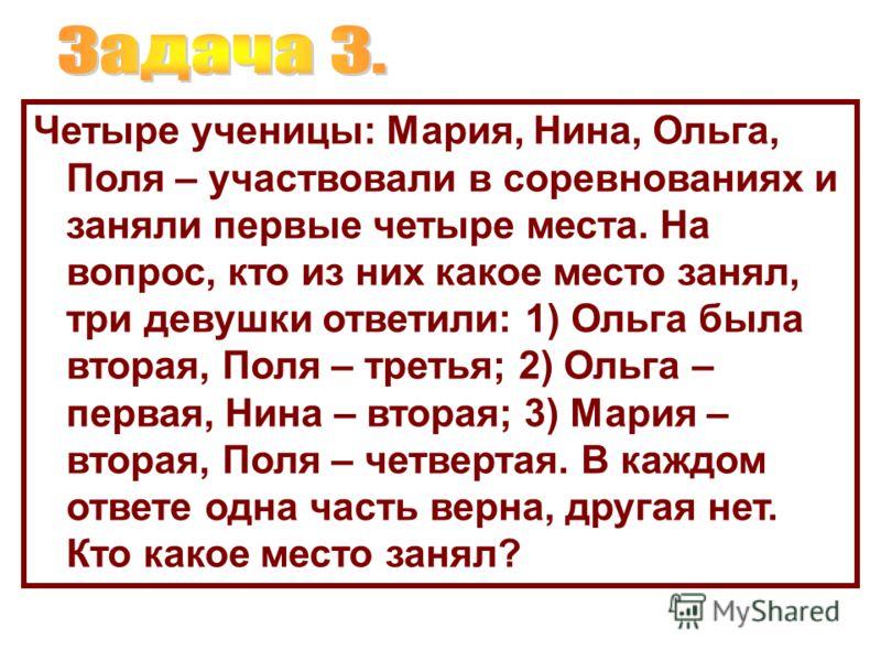 Четыре ученицы: Мария, Нина, Ольга, Поля – участвовали в соревнованиях и заняли первые четыре места. На вопрос, кто из них какое место занял, три девушки ответили: 1) Ольга была вторая, Поля – третья; 2) Ольга – первая, Нина – вторая; 3) Мария – втор