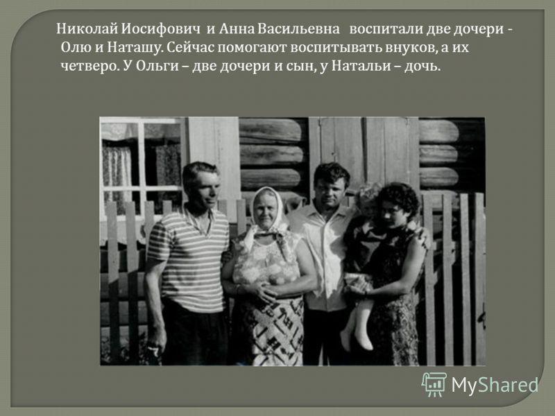 Николай Иосифович и Анна Васильевна воспитали две дочери - Олю и Наташу. Сейчас помогают воспитывать внуков, а их четверо. У Ольги – две дочери и сын, у Натальи – дочь.