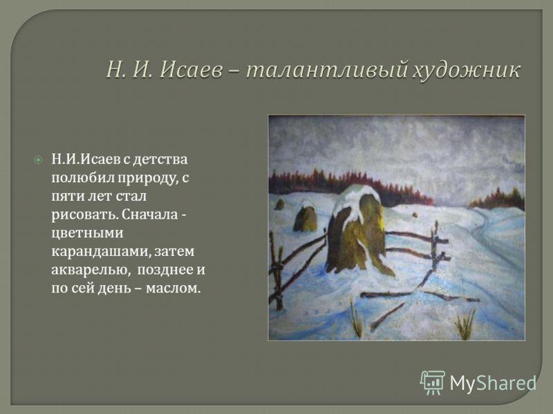 Н. И. Исаев с детства полюбил природу, с пяти лет стал рисовать. Сначала - цветными карандашами, затем акварелью, позднее и по сей день – маслом.