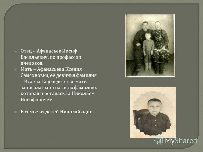Отец – Афанасьев Иосиф Васильевич, по профессии пчеловод. Мать – Афанасьева Ксения Самсоновна, её девичья фамилия – Исаева. Ещё в детстве мать записала сына на свою фамилию, которая и осталась за Николаем Иосифовичем. В семье из детей Николай один.
