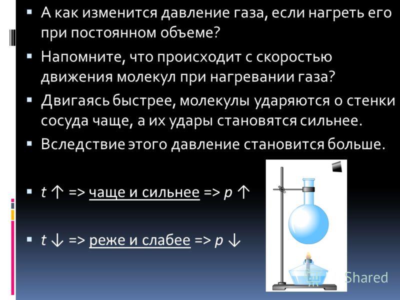 А как изменится давление газа, если нагреть его при постоянном объеме? Напомните, что происходит с скоростью движения молекул при нагревании газа? Двигаясь быстрее, молекулы ударяются о стенки сосуда чаще, а их удары становятся сильнее. Вследствие эт