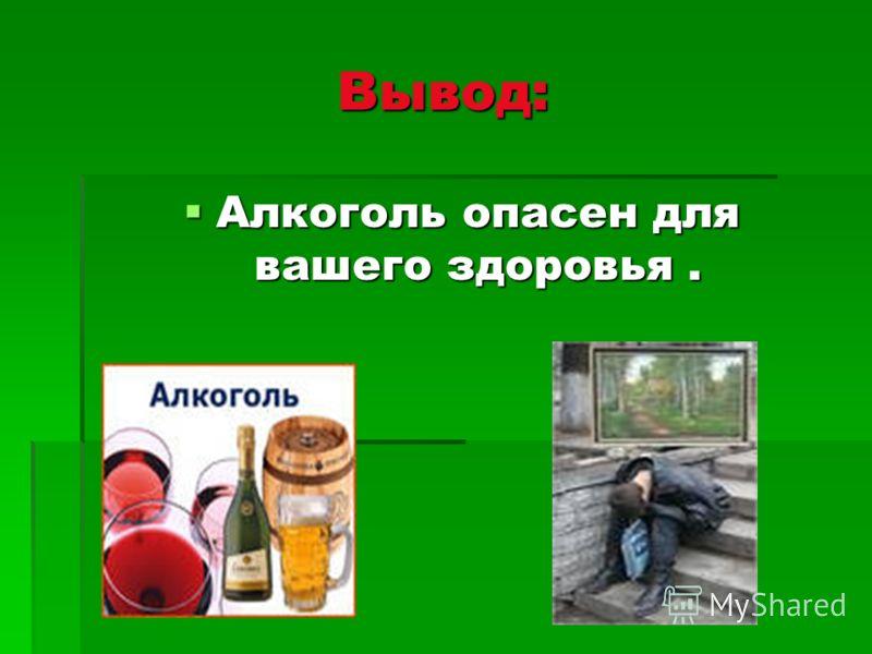 Вывод: Алкоголь опасен для вашего здоровья. Алкоголь опасен для вашего здоровья.