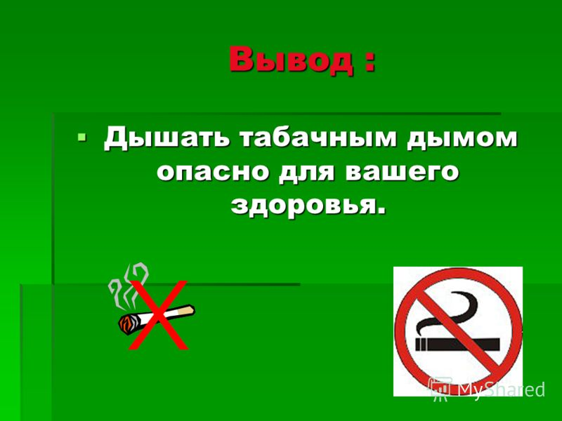 Вывод : Вывод : Дышать табачным дымом опасно для вашего здоровья. Дышать табачным дымом опасно для вашего здоровья.