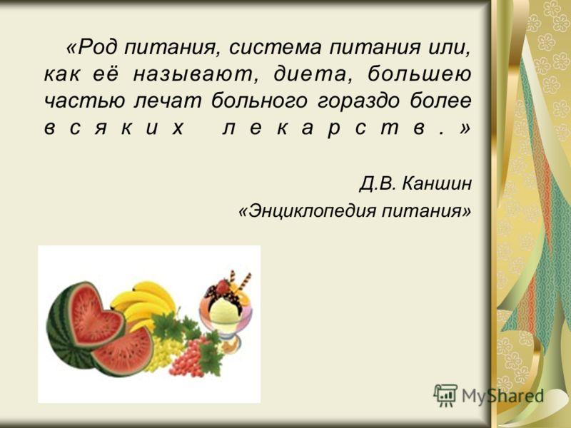 «Род питания, система питания или, как её называют, диета, большею частью лечат больного гораздо более всяких лекарств.» Д.В. Каншин «Энциклопедия питания»