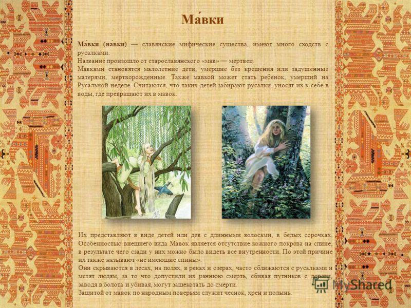 Ма́вки (на́вки) славянские мифические существа, имеют много сходств с русалками. Название произошло от старославянского «мав» мертвец. Мавками становятся малолетние дети, умершие без крещения или задушенные матерями, мертворожденные. Также мавкой мож