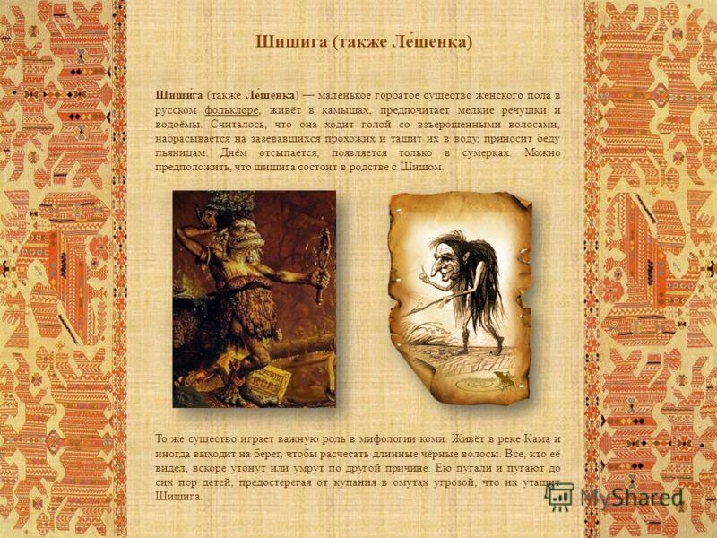 Шишига (также Ле́шенка) Шиши́га (также Ле́шенка) маленькое горбатое существо женского пола в русском фольклоре, живёт в камышах, предпочитает мелкие речушки и водоёмы. Считалось, что она ходит голой со взъерошенными волосами, набрасывается на зазевав