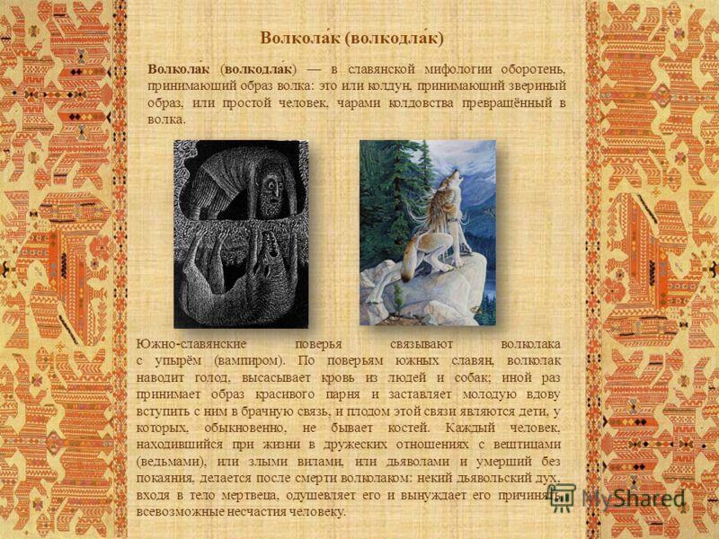 Волкола́к (волкодла́к) в славянской мифологии оборотень, принимающий образ волка: это или колдун, принимающий звериный образ, или простой человек, чарами колдовства превращённый в волка. Южно-славянские поверья связывают волколака с упырём (вампиром)