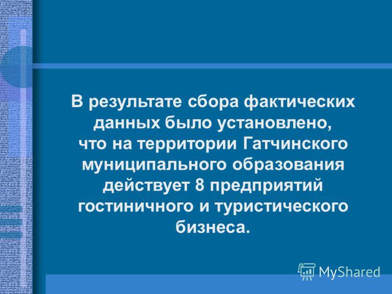 В результате сбора фактических данных было установлено, что на территории Гатчинского муниципального образования действует 8 предприятий гостиничного и туристического бизнеса.