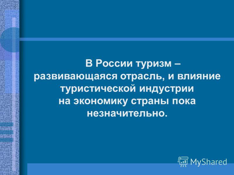 В России туризм – развивающаяся отрасль, и влияние туристической индустрии на экономику страны пока незначительно.