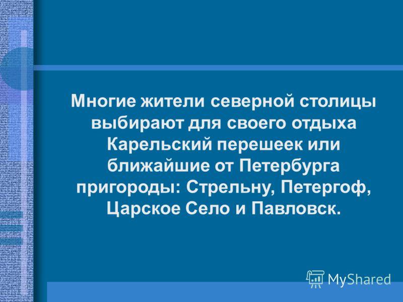 Многие жители северной столицы выбирают для своего отдыха Карельский перешеек или ближайшие от Петербурга пригороды: Стрельну, Петергоф, Царское Село и Павловск.