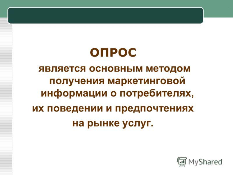 ОПРОС является основным методом получения маркетинговой информации о потребителях, их поведении и предпочтениях на рынке услуг.