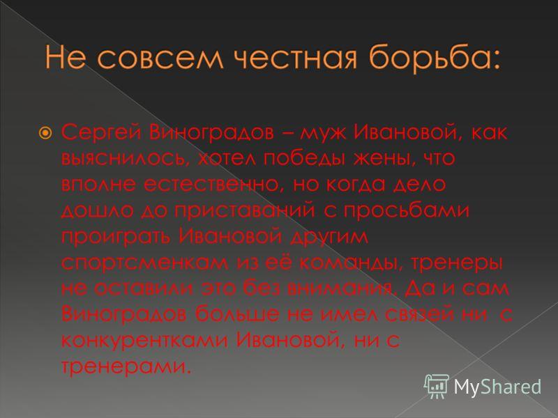 Сергей Виноградов – муж Ивановой, как выяснилось, хотел победы жены, что вполне естественно, но когда дело дошло до приставаний с просьбами проиграть Ивановой другим спортсменкам из её команды, тренеры не оставили это без внимания. Да и сам Виноградо