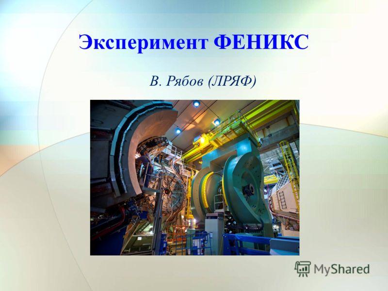 24/12/2012Сессия ОФВЭ1 Эксперимент ФЕНИКС В. Рябов (ЛРЯФ)