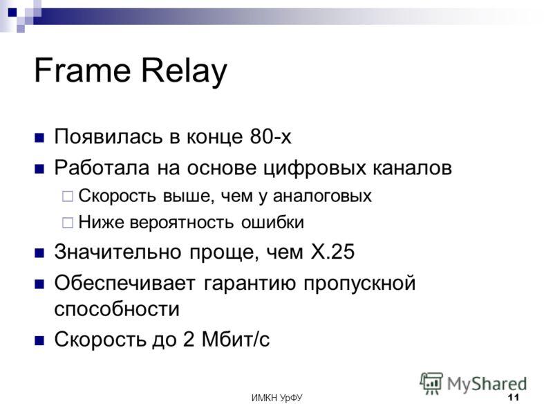 ИМКН УрФУ11 Frame Relay Появилась в конце 80-х Работала на основе цифровых каналов Скорость выше, чем у аналоговых Ниже вероятность ошибки Значительно проще, чем X.25 Обеспечивает гарантию пропускной способности Скорость до 2 Мбит/с