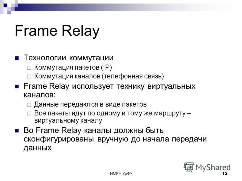 ИМКН УрФУ12 Frame Relay Технологии коммутации Коммутация пакетов (IP) Коммутация каналов (телефонная связь) Frame Relay использует технику виртуальных каналов: Данные передаются в виде пакетов Все пакеты идут по одному и тому же маршруту – виртуально