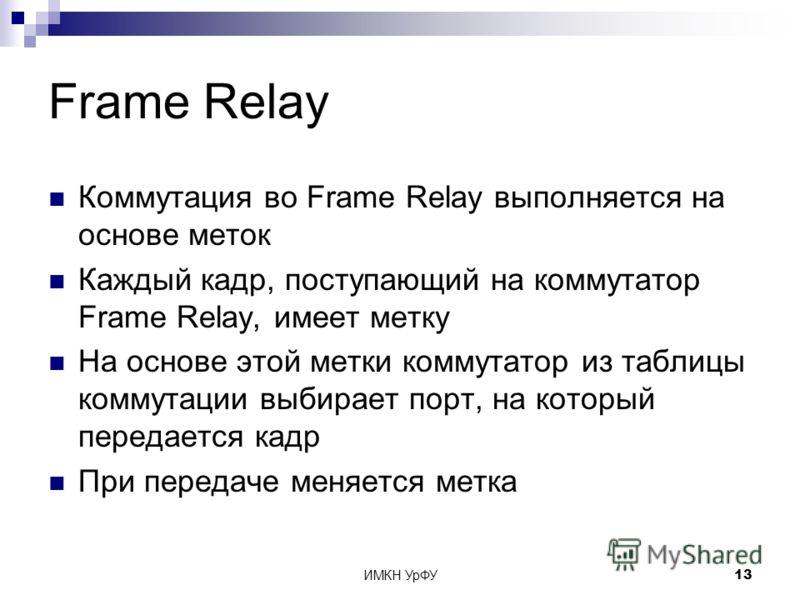 ИМКН УрФУ13 Frame Relay Коммутация во Frame Relay выполняется на основе меток Каждый кадр, поступающий на коммутатор Frame Relay, имеет метку На основе этой метки коммутатор из таблицы коммутации выбирает порт, на который передается кадр При передаче