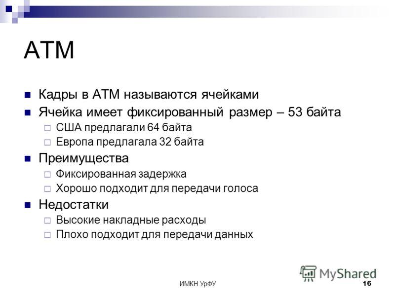 ИМКН УрФУ16 ATM Кадры в ATM называются ячейками Ячейка имеет фиксированный размер – 53 байта США предлагали 64 байта Европа предлагала 32 байта Преимущества Фиксированная задержка Хорошо подходит для передачи голоса Недостатки Высокие накладные расхо