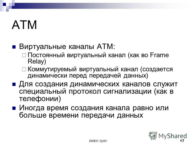 ИМКН УрФУ17 ATM Виртуальные каналы ATM: Постоянный виртуальный канал (как во Frame Relay) Коммутируемый виртуальный канал (создается динамически перед передачей данных) Для создания динамических каналов служит специальный протокол сигнализации (как в