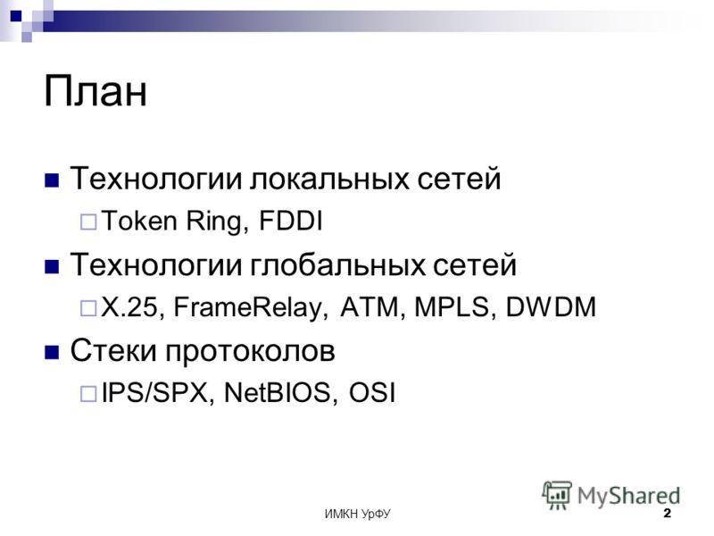 ИМКН УрФУ2 План Технологии локальных сетей Token Ring, FDDI Технологии глобальных сетей X.25, FrameRelay, ATM, MPLS, DWDM Стеки протоколов IPS/SPX, NetBIOS, OSI