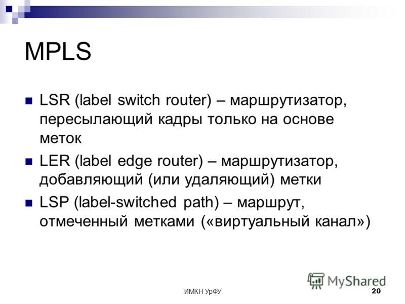 ИМКН УрФУ20 MPLS LSR (label switch router) – маршрутизатор, пересылающий кадры только на основе меток LER (label edge router) – маршрутизатор, добавляющий (или удаляющий) метки LSP (label-switched path) – маршрут, отмеченный метками («виртуальный кан