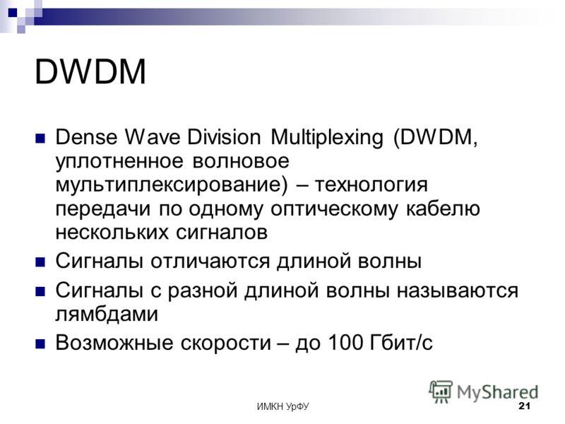ИМКН УрФУ21 DWDM Dense Wave Division Multiplexing (DWDM, уплотненное волновое мультиплексирование) – технология передачи по одному оптическому кабелю нескольких сигналов Сигналы отличаются длиной волны Сигналы с разной длиной волны называются лямбдам