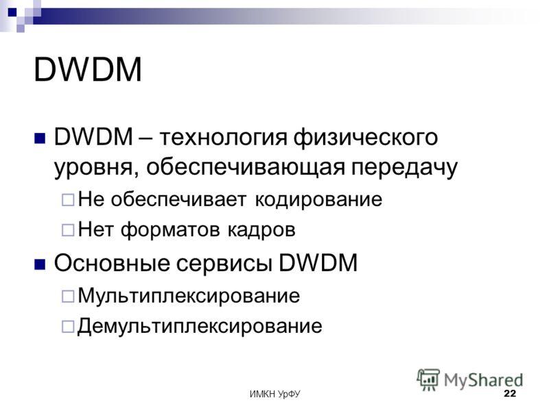 ИМКН УрФУ22 DWDM DWDM – технология физического уровня, обеспечивающая передачу Не обеспечивает кодирование Нет форматов кадров Основные сервисы DWDM Мультиплексирование Демультиплексирование