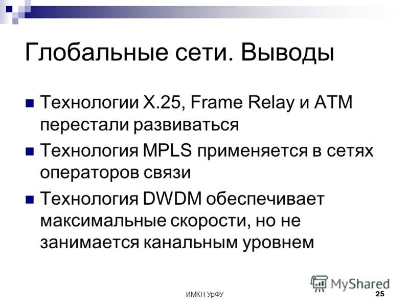 ИМКН УрФУ25 Глобальные сети. Выводы Технологии X.25, Frame Relay и ATM перестали развиваться Технология MPLS применяется в сетях операторов связи Технология DWDM обеспечивает максимальные скорости, но не занимается канальным уровнем