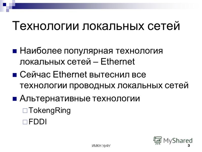 ИМКН УрФУ3 Технологии локальных сетей Наиболее популярная технология локальных сетей – Ethernet Сейчас Ethernet вытеснил все технологии проводных локальных сетей Альтернативные технологии TokengRing FDDI