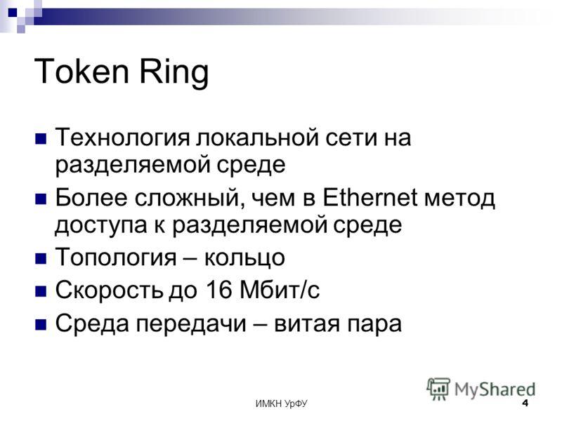 ИМКН УрФУ4 Token Ring Технология локальной сети на разделяемой среде Более сложный, чем в Ethernet метод доступа к разделяемой среде Топология – кольцо Скорость до 16 Мбит/с Среда передачи – витая пара