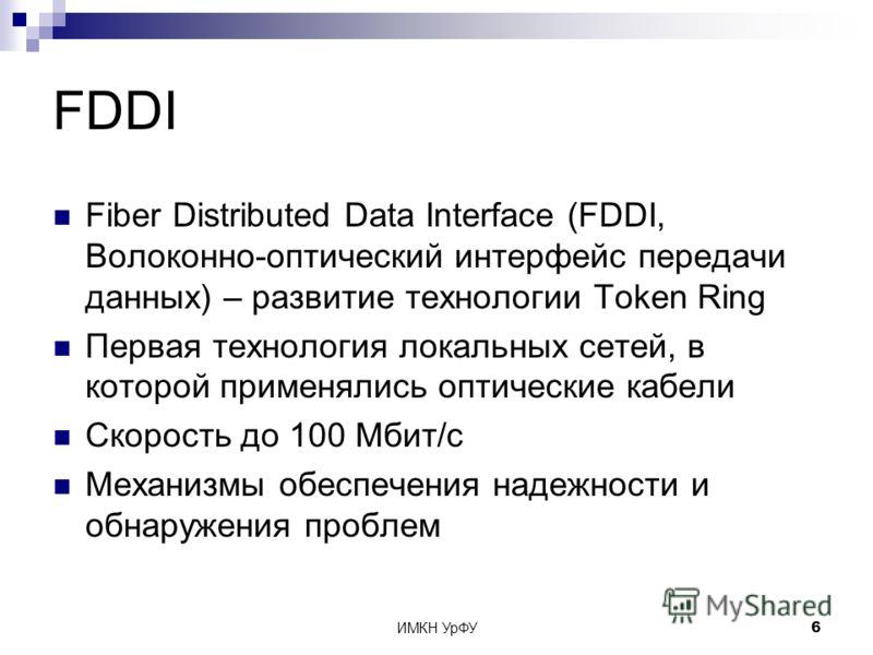 ИМКН УрФУ6 FDDI Fiber Distributed Data Interface (FDDI, Волоконно-оптический интерфейс передачи данных) – развитие технологии Token Ring Первая технология локальных сетей, в которой применялись оптические кабели Скорость до 100 Мбит/с Механизмы обесп