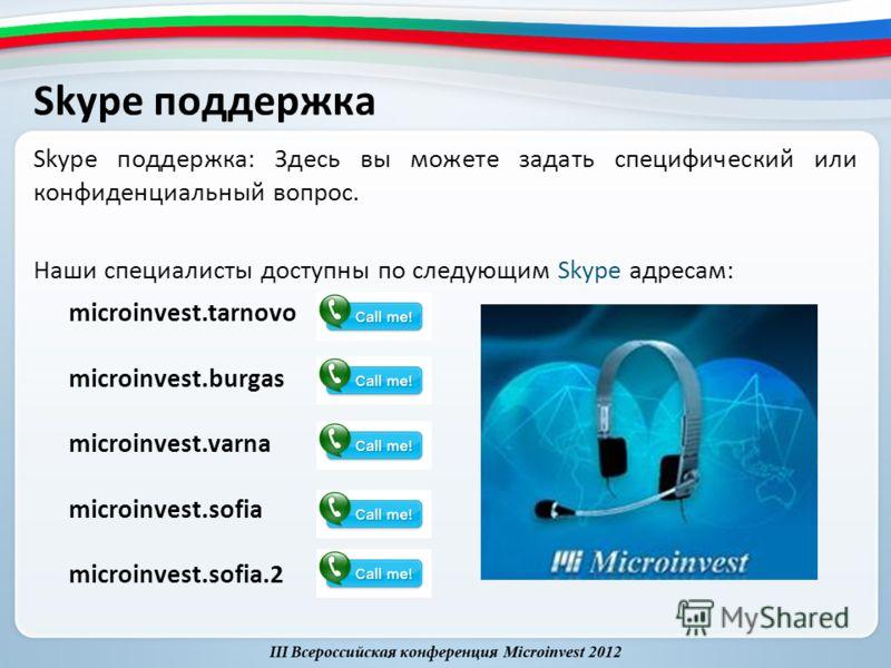 Skype поддержка Skype поддержка: Здесь вы можете задать специфический или конфиденциальный вопрос. Наши специалисты доступны по следующим Skype адресам: microinvest.tarnovo microinvest.burgas microinvest.varna microinvest.sofia microinvest.sofia.2