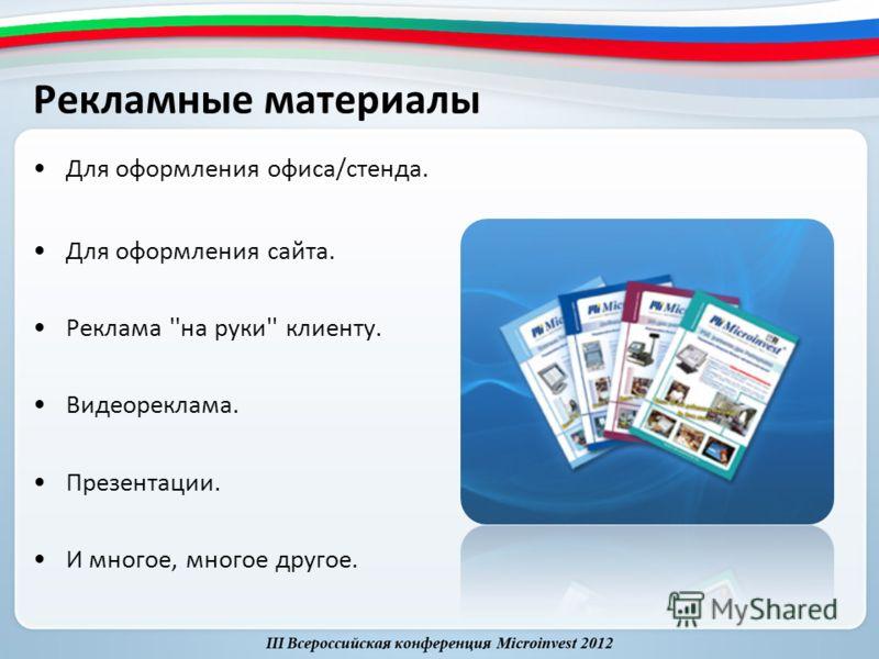 Рекламные материалы Для оформления офиса/стенда. Для оформления сайта. Реклама ''на руки'' клиенту. Видеореклама. Презентации. И многое, многое другое.