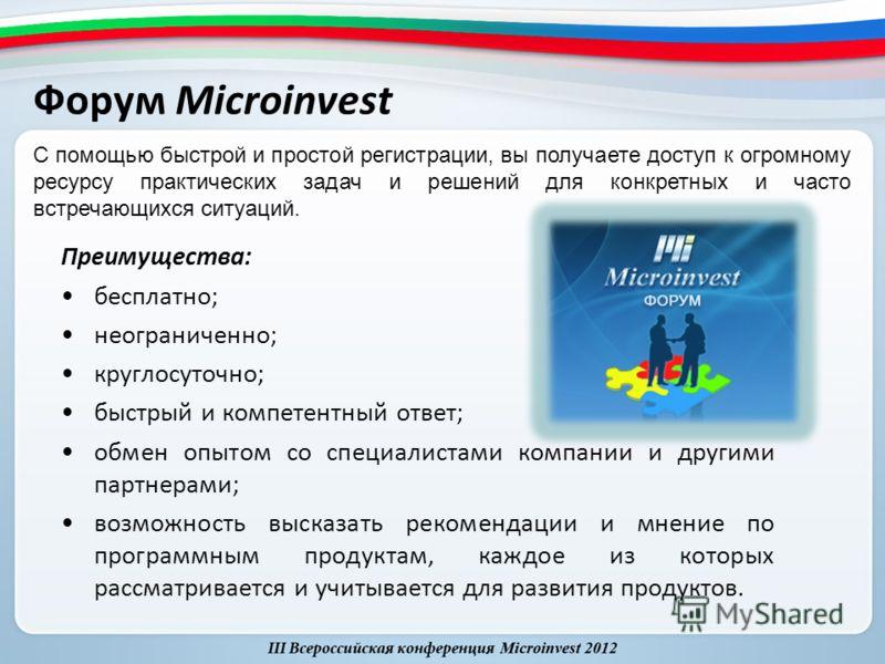 Форум Microinvest Преимущества: бесплатно; неограниченно; круглосуточно; быстрый и компетентный ответ; обмен опытом со специалистами компании и другими партнерами; возможность высказать рекомендации и мнение по программным продуктам, каждое из которы