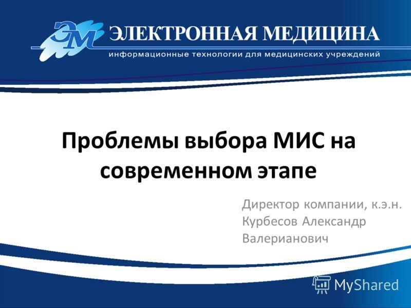 Проблемы выбора МИС на современном этапе Директор компании, к.э.н. Курбесов Александр Валерианович