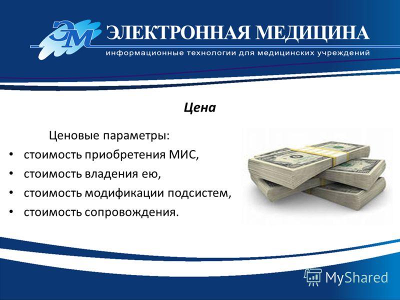 Ценовые параметры: стоимость приобретения МИС, стоимость владения ею, стоимость модификации подсистем, стоимость сопровождения. Цена