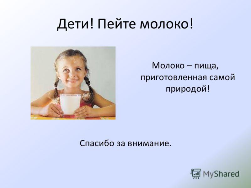 Дети! Пейте молоко! Молоко – пища, приготовленная самой природой! Спасибо за внимание.